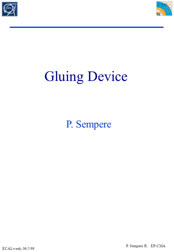 ECALweek, 06/5/99 P. Sempere R. EP-CMA Gluing Device P. Sempere