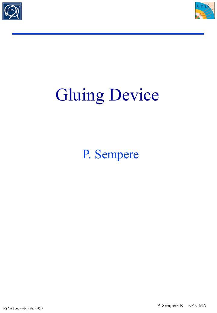 ECALweek, 06/5/99 P. Sempere R. EP-CMA Gluing Device P. Sempere