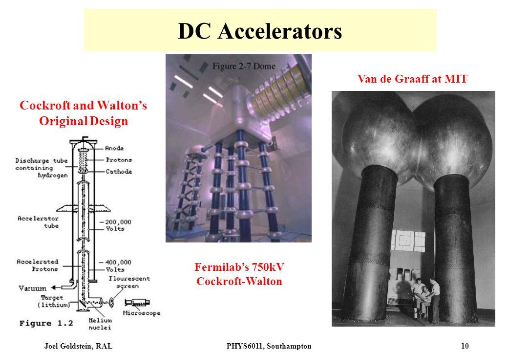 Joel Goldstein, RALPHYS6011, Southampton 10 DC Accelerators Cockroft and Waltons Original Design Fermilabs 750kV Cockroft-Walton Van de Graaff at MIT