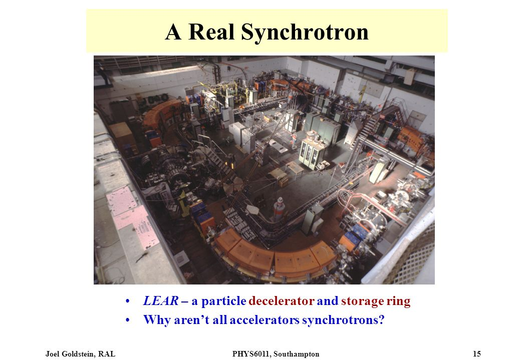 Joel Goldstein, RALPHYS6011, Southampton 15 A Real Synchrotron LEAR – a particle decelerator and storage ring Why arent all accelerators synchrotrons?