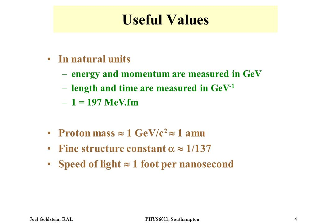 Joel Goldstein, RALPHYS6011, Southampton 4 Useful Values In natural units –energy and momentum are measured in GeV –length and time are measured in Ge