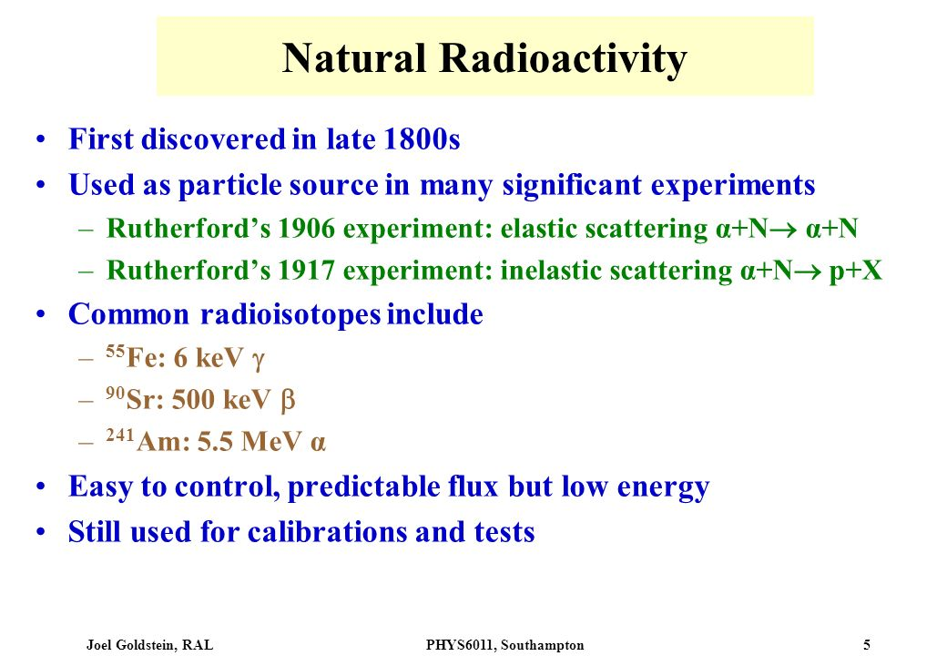 Joel Goldstein, RALPHYS6011, Southampton 5 Natural Radioactivity First discovered in late 1800s Used as particle source in many significant experiment