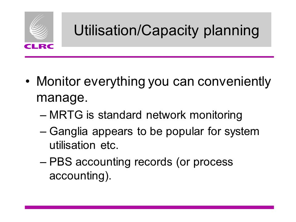 Utilisation/Capacity planning Monitor everything you can conveniently manage.