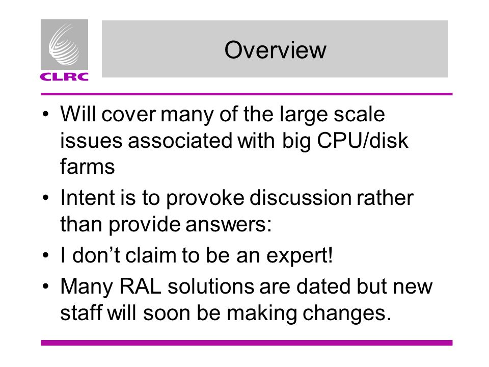 Overview Will cover many of the large scale issues associated with big CPU/disk farms Intent is to provoke discussion rather than provide answers: I d