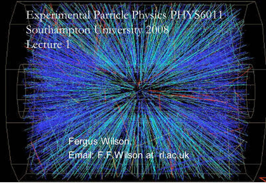 14th April 2008Fergus Wilson, RAL1 Fergus Wilson, Email: F.F.Wilson at rl.ac.uk Experimental Particle Physics PHYS6011 Southampton University 2008 Lecture 1