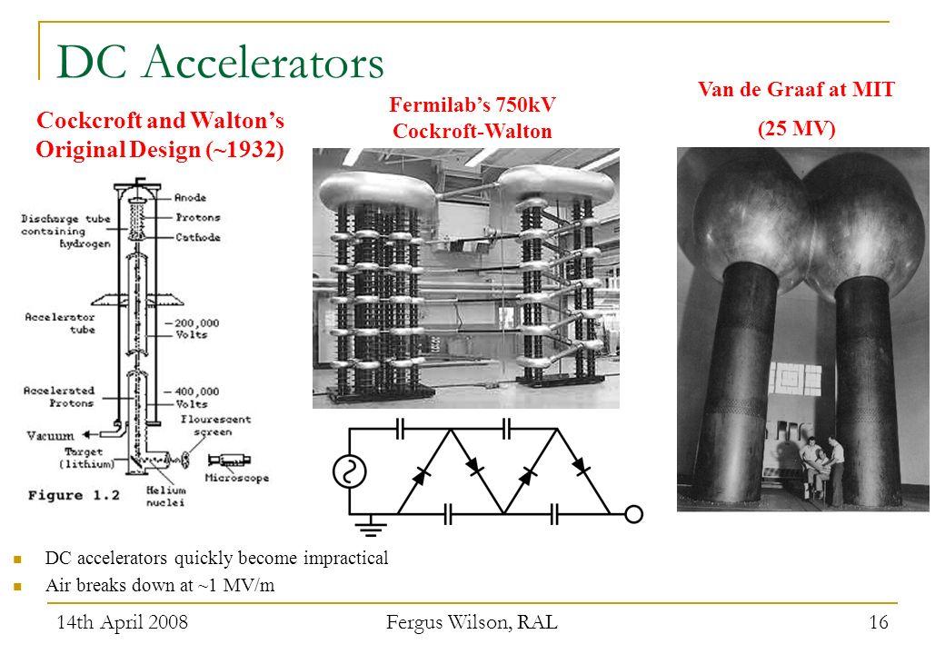 14th April 2008 Fergus Wilson, RAL 16 DC Accelerators Cockcroft and Waltons Original Design (~1932) Fermilabs 750kV Cockroft-Walton Van de Graaf at MI