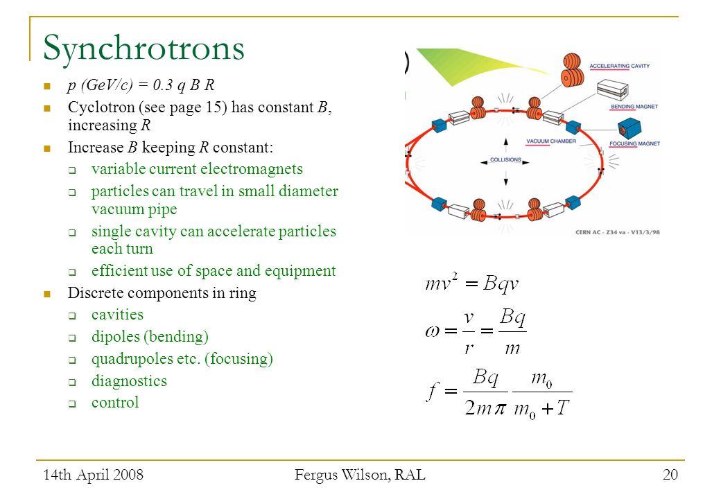 14th April 2008 Fergus Wilson, RAL 20 Synchrotrons p (GeV/c) = 0.3 q B R Cyclotron (see page 15) has constant B, increasing R Increase B keeping R con