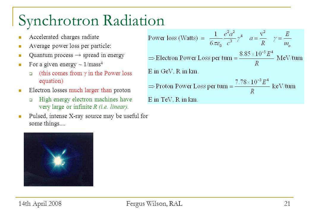 14th April 2008 Fergus Wilson, RAL 21 Synchrotron Radiation Accelerated charges radiate Average power loss per particle: Quantum process spread in energy For a given energy ~ 1/mass 4 (this comes from γ in the Power loss equation) Electron losses much larger than proton High energy electron machines have very large or infinite R (i.e.