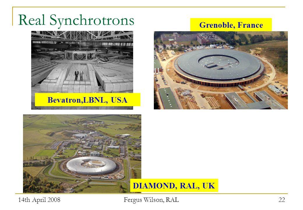 14th April 2008 Fergus Wilson, RAL 22 Real Synchrotrons Grenoble, France Bevatron,LBNL, USA DIAMOND, RAL, UK