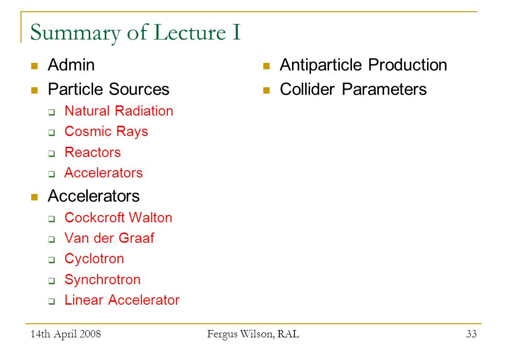 14th April 2008 Fergus Wilson, RAL 33 Summary of Lecture I Admin Particle Sources Natural Radiation Cosmic Rays Reactors Accelerators Cockcroft Walton Van der Graaf Cyclotron Synchrotron Linear Accelerator Antiparticle Production Collider Parameters