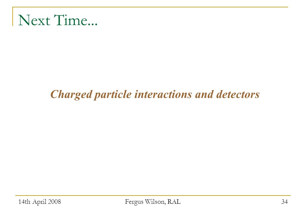 14th April 2008 Fergus Wilson, RAL 34 Next Time... Charged particle interactions and detectors