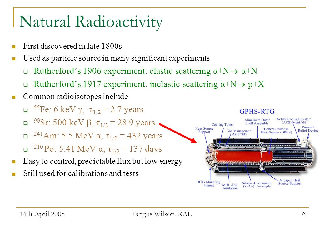14th April 2008 Fergus Wilson, RAL 6 Natural Radioactivity First discovered in late 1800s Used as particle source in many significant experiments Rutherfords 1906 experiment: elastic scattering α+N α+N Rutherfords 1917 experiment: inelastic scattering α+N p+X Common radioisotopes include 55 Fe: 6 keV, τ 1/2 = 2.7 years 90 Sr: 500 keV, τ 1/2 = 28.9 years 241 Am: 5.5 MeV α, τ 1/2 = 432 years 210 Po: 5.41 MeV α, τ 1/2 = 137 days Easy to control, predictable flux but low energy Still used for calibrations and tests