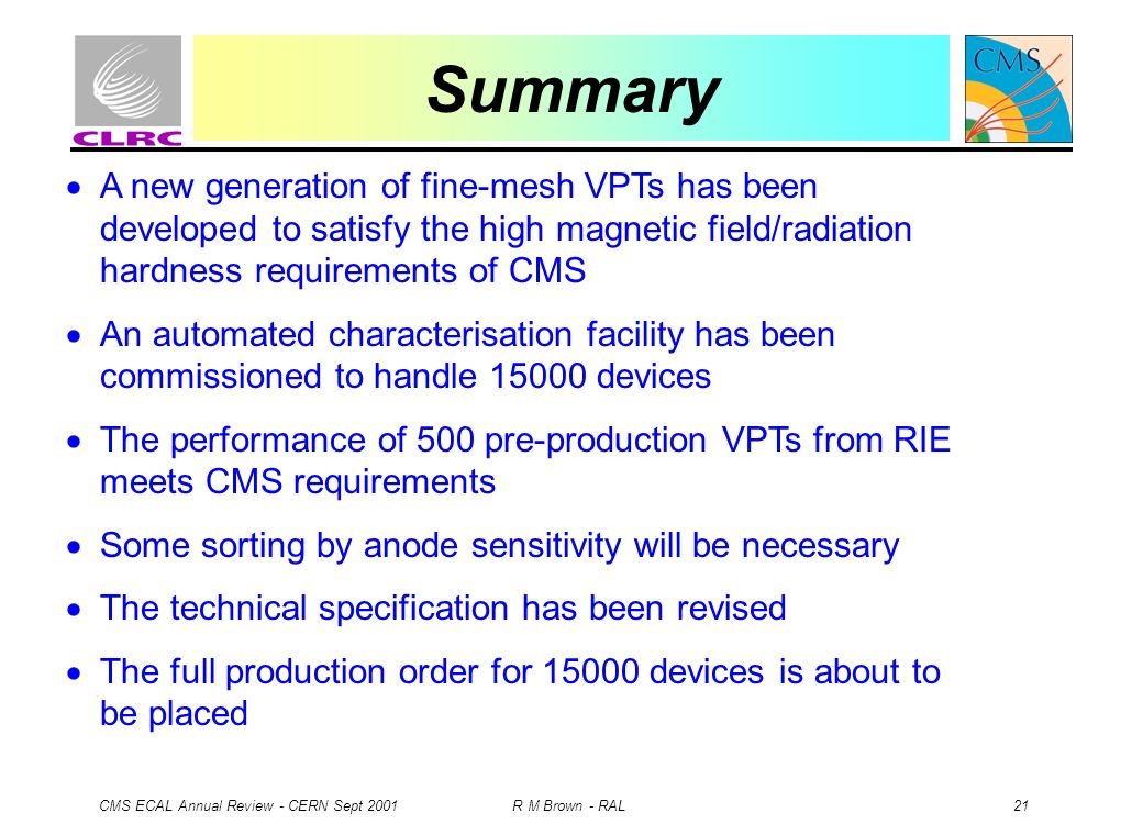 CMS ECAL Annual Review - CERN Sept 2001 R M Brown - RAL 21 Summary A new generation of fine-mesh VPTs has been developed to satisfy the high magnetic