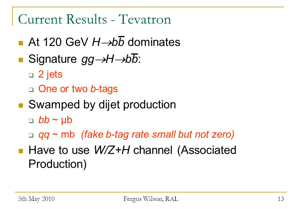 5th May 2010 Fergus Wilson, RAL 13 Current Results - Tevatron At 120 GeV H bb dominates Signature gg H bb: 2 jets One or two b-tags Swamped by dijet production bb ~ μb qq ~ mb (fake b-tag rate small but not zero) Have to use W/Z+H channel (Associated Production)