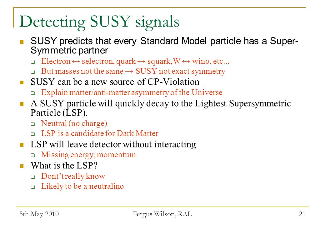Detecting SUSY signals SUSY predicts that every Standard Model particle has a Super- Symmetric partner Electron selectron, quark squark,W wino, etc...