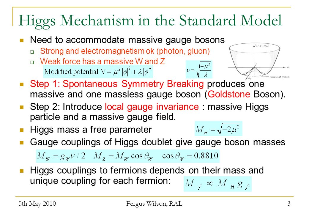 Higgs Mechanism in the Standard Model Need to accommodate massive gauge bosons Strong and electromagnetism ok (photon, gluon) Weak force has a massive W and Z Step 1: Spontaneous Symmetry Breaking produces one massive and one massless gauge boson (Goldstone Boson).