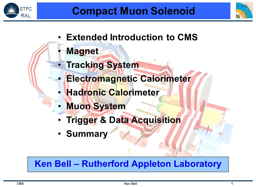 STFC RAL CMS Ken Bell 2 Physics Goals (as of 1994) General Purpose Detector at LHC: 14TeV pp, 40MHz Standard Model Higgs Boson 85 – 160 GeV: Two photon channel 130 – 700 GeV: Four lepton channel 700 GeV – 1 TeV: l jj and lljj channels 5σ discovery possible from LEP2 limit to 1 TeV (10 5 pb -1 ) SUSY MSSM Higgs: Two photon and four lepton channels Tau and b tagging also important Model-independent searches: high E t Jets and missing E t Heavy Ion Physics SM Higgs Boson used as performance benchmark