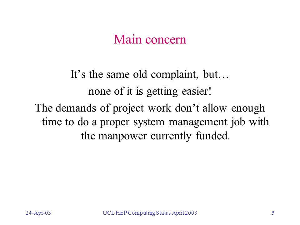 24-Apr-03UCL HEP Computing Status April 20035 Main concern Its the same old complaint, but… none of it is getting easier! The demands of project work