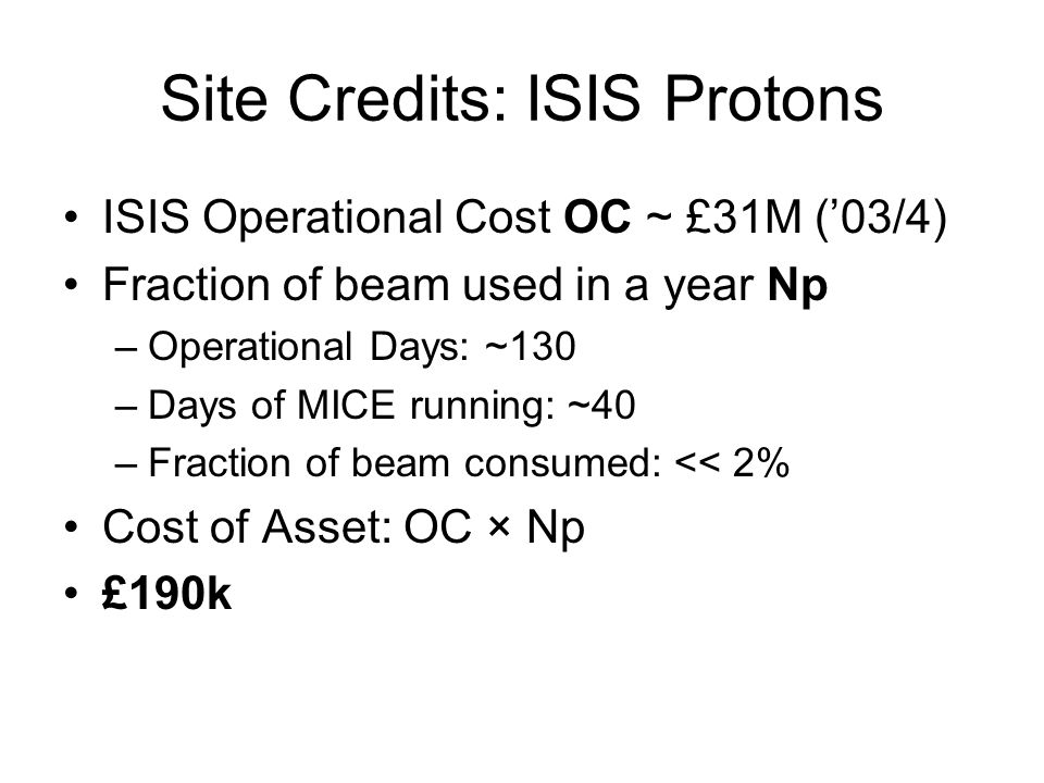 Site Credits: ISIS Protons ISIS Operational Cost OC ~ £31M (03/4) Fraction of beam used in a year Np –Operational Days: ~130 –Days of MICE running: ~40 –Fraction of beam consumed: << 2% Cost of Asset: OC × Np £190k