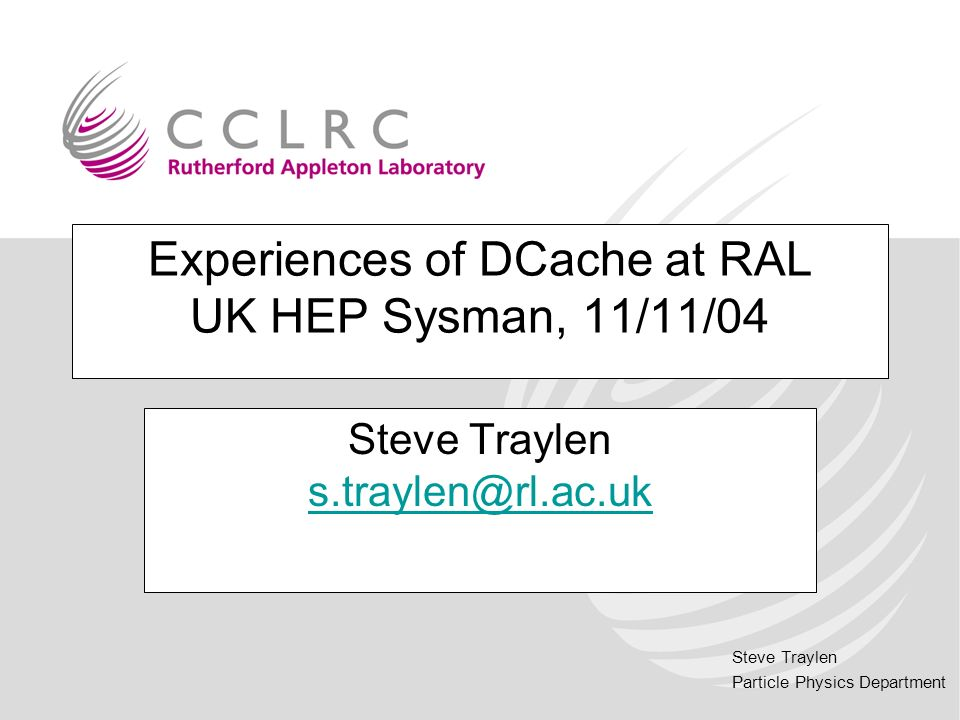 Steve Traylen Particle Physics Department Experiences of DCache at RAL UK HEP Sysman, 11/11/04 Steve Traylen s.traylen@rl.ac.uk s.traylen@rl.ac.uk