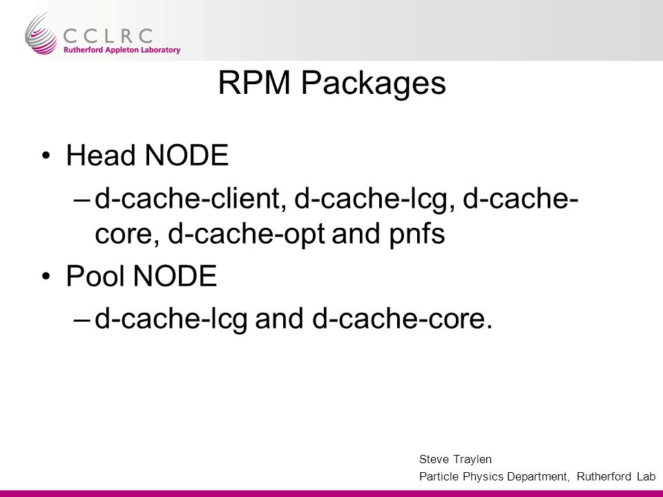 Steve Traylen Particle Physics Department, Rutherford Lab RPM Packages Head NODE –d-cache-client, d-cache-lcg, d-cache- core, d-cache-opt and pnfs Poo