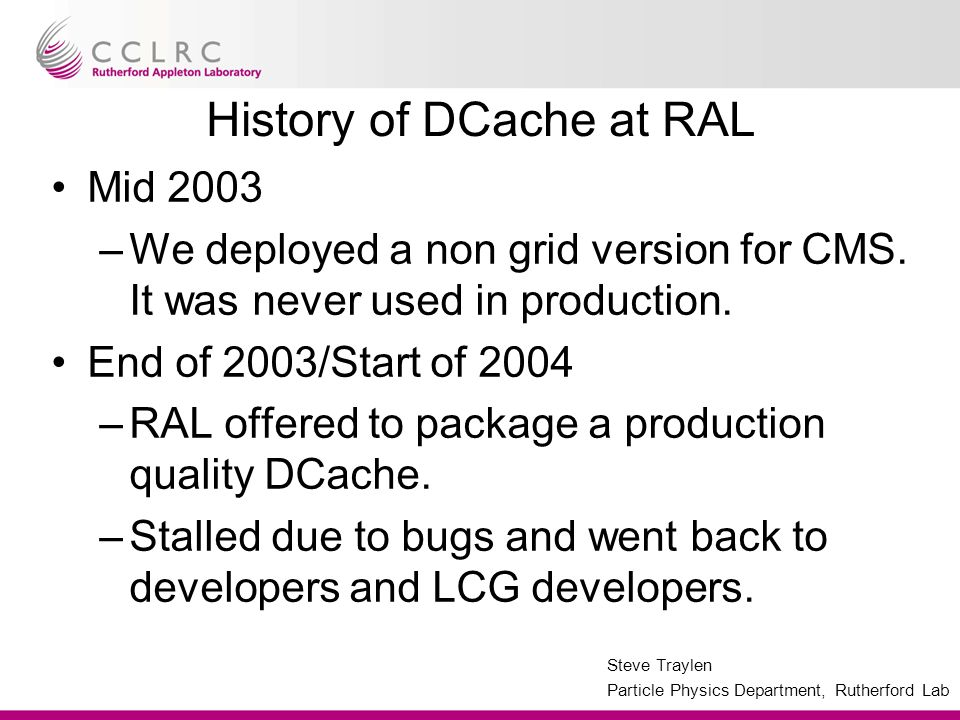 Steve Traylen Particle Physics Department, Rutherford Lab History of DCache at RAL Mid 2003 –We deployed a non grid version for CMS. It was never used