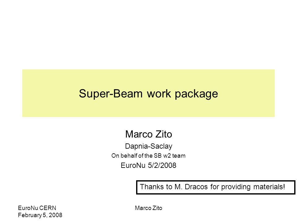 EuroNu CERN February 5, 2008 Marco Zito Super-Beam work package Marco Zito Dapnia-Saclay On behalf of the SB w2 team EuroNu 5/2/2008 Thanks to M.