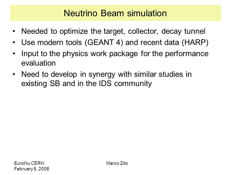 EuroNu CERN February 5, 2008 Marco Zito Neutrino Beam simulation Needed to optimize the target, collector, decay tunnel Use modern tools (GEANT 4) and