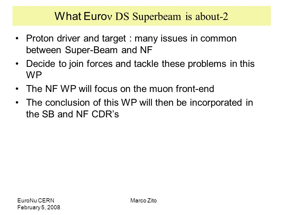 EuroNu CERN February 5, 2008 Marco Zito What Euro ν DS Superbeam is about-2 Proton driver and target : many issues in common between Super-Beam and NF Decide to join forces and tackle these problems in this WP The NF WP will focus on the muon front-end The conclusion of this WP will then be incorporated in the SB and NF CDRs