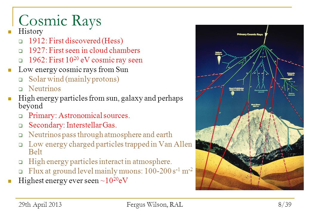 29th April 2013 Fergus Wilson, RAL 8/39 Cosmic Rays History 1912: First discovered (Hess) 1927: First seen in cloud chambers 1962: First 10 20 eV cosm