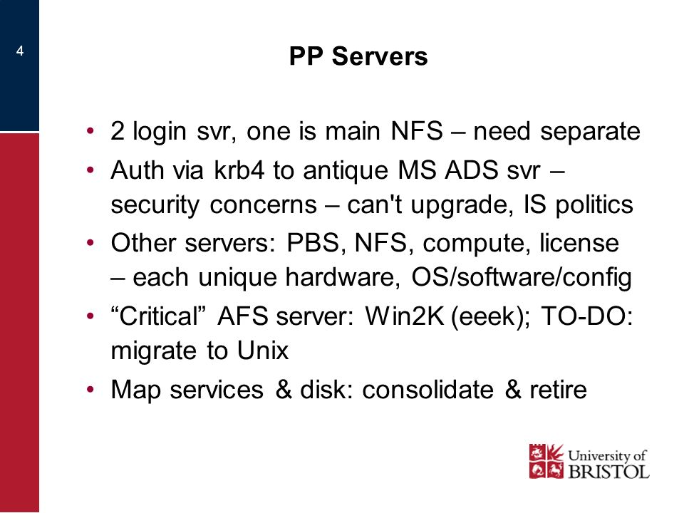 4 PP Servers 2 login svr, one is main NFS – need separate Auth via krb4 to antique MS ADS svr – security concerns – can t upgrade, IS politics Other servers: PBS, NFS, compute, license – each unique hardware, OS/software/config Critical AFS server: Win2K (eeek); TO-DO: migrate to Unix Map services & disk: consolidate & retire