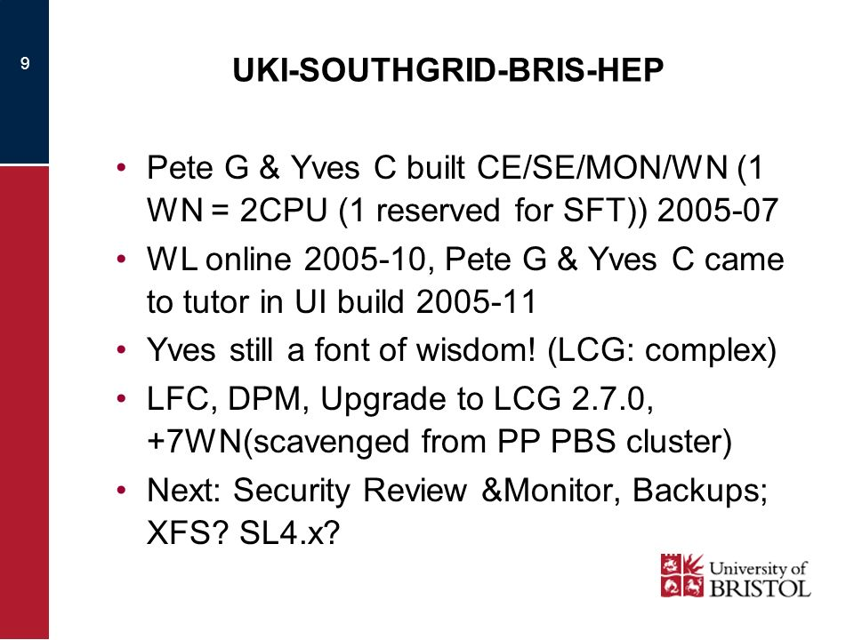 9 UKI-SOUTHGRID-BRIS-HEP Pete G & Yves C built CE/SE/MON/WN (1 WN = 2CPU (1 reserved for SFT)) 2005-07 WL online 2005-10, Pete G & Yves C came to tuto