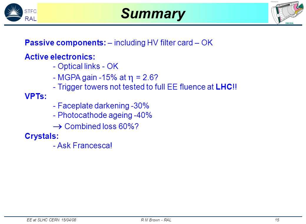 STFC RAL EE at SLHC CERN 15/04/08 R M Brown - RAL 15 Summary Passive components: – including HV filter card – OK Active electronics: - Optical links -
