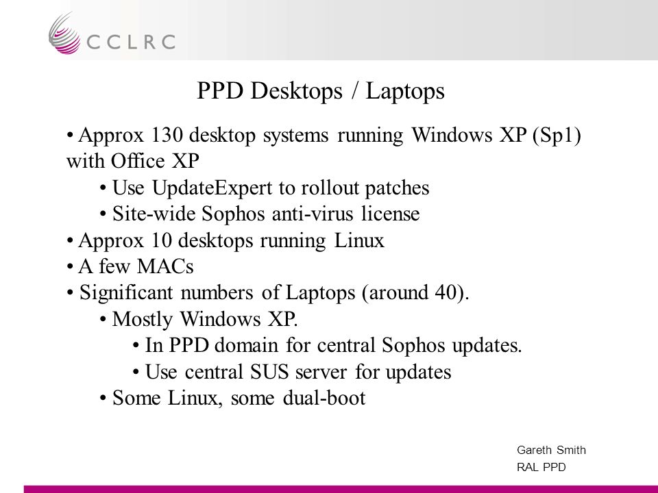 Gareth Smith RAL PPD Approx 130 desktop systems running Windows XP (Sp1) with Office XP Use UpdateExpert to rollout patches Site-wide Sophos anti-virus license Approx 10 desktops running Linux A few MACs Significant numbers of Laptops (around 40).