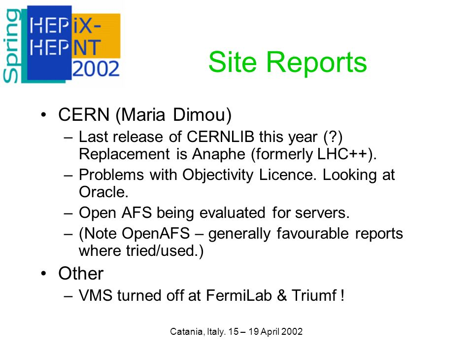 Catania, Italy. 15 – 19 April 2002 Site Reports CERN (Maria Dimou) –Last release of CERNLIB this year (?) Replacement is Anaphe (formerly LHC++). –Pro