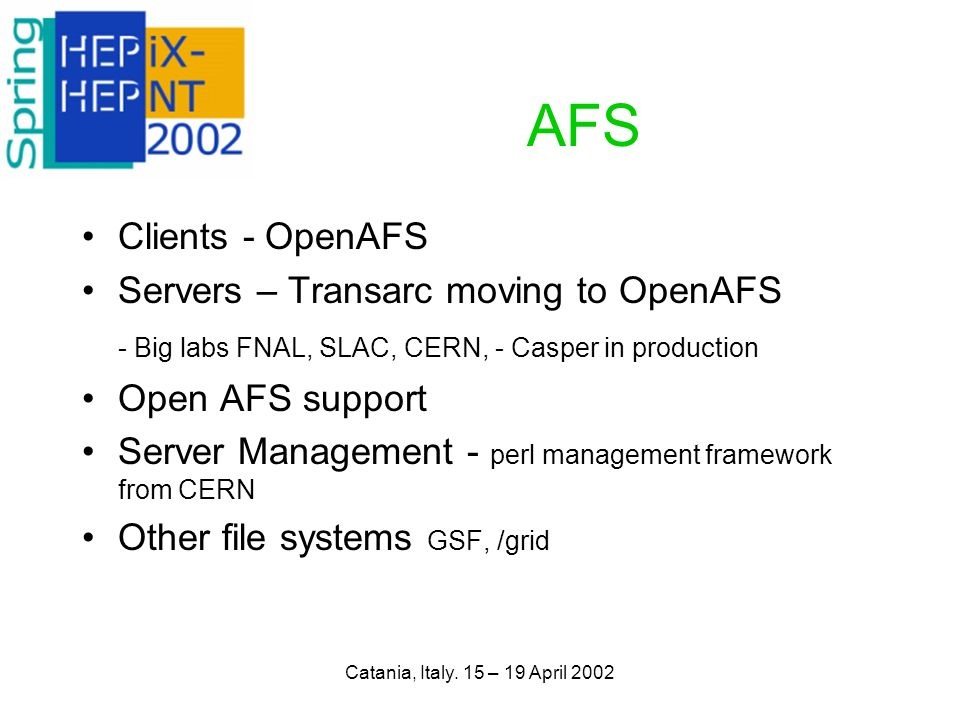 Catania, Italy. 15 – 19 April 2002 AFS Clients - OpenAFS Servers – Transarc moving to OpenAFS - Big labs FNAL, SLAC, CERN, - Casper in production Open