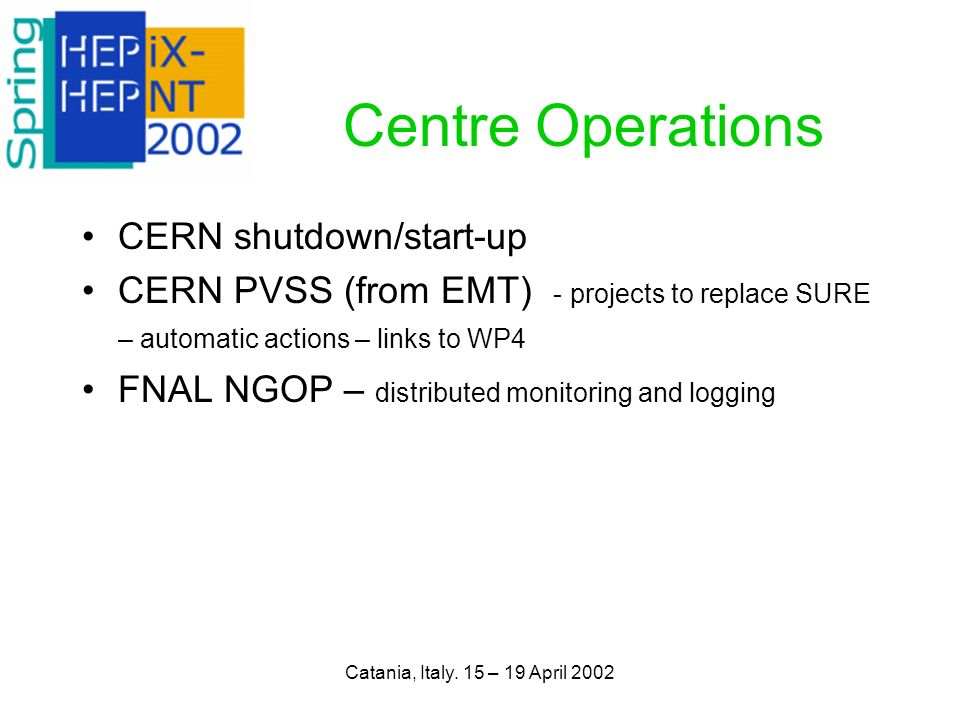 Catania, Italy. 15 – 19 April 2002 Centre Operations CERN shutdown/start-up CERN PVSS (from EMT) - projects to replace SURE – automatic actions – link