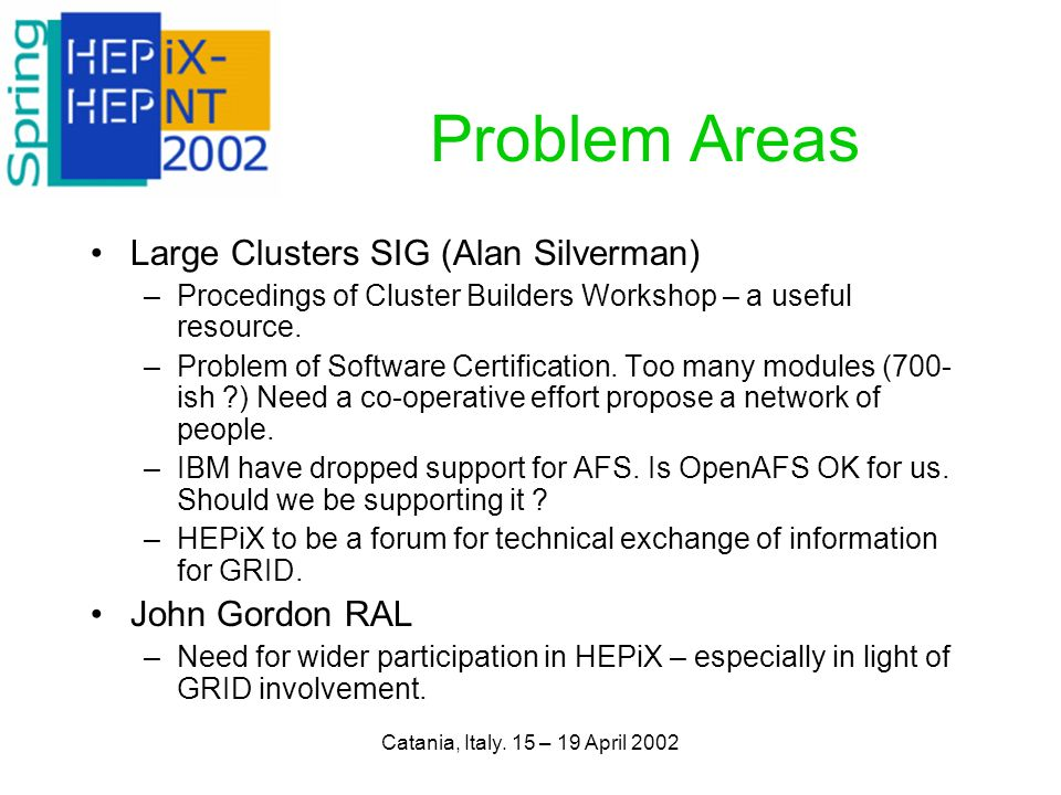 Catania, Italy. 15 – 19 April 2002 Problem Areas Large Clusters SIG (Alan Silverman) –Procedings of Cluster Builders Workshop – a useful resource. –Pr