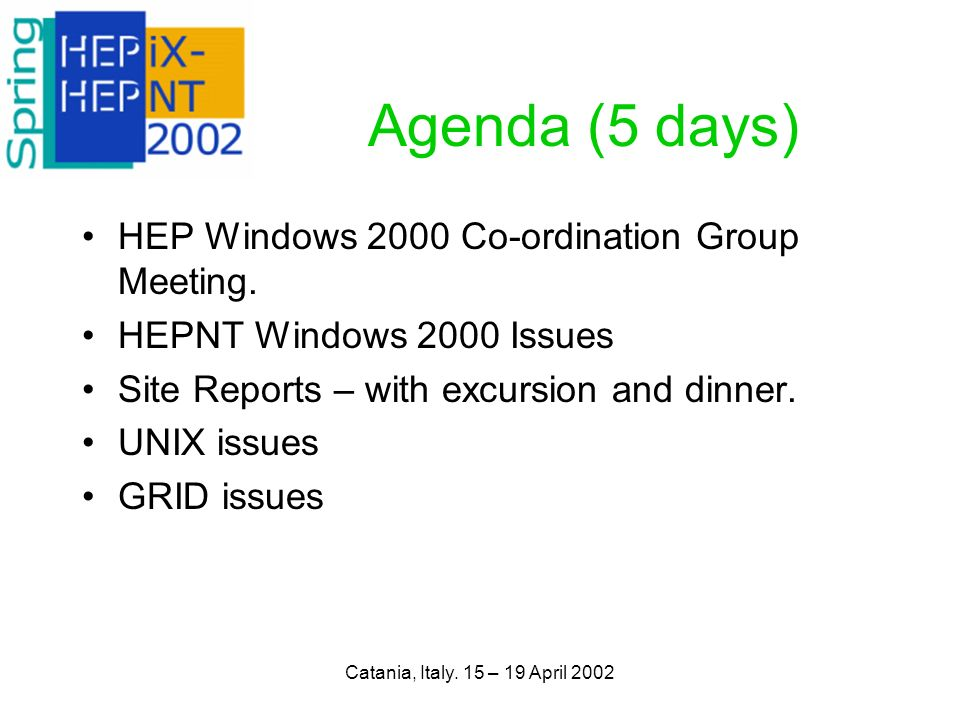 Catania, Italy. 15 – 19 April 2002 Agenda (5 days) HEP Windows 2000 Co-ordination Group Meeting.