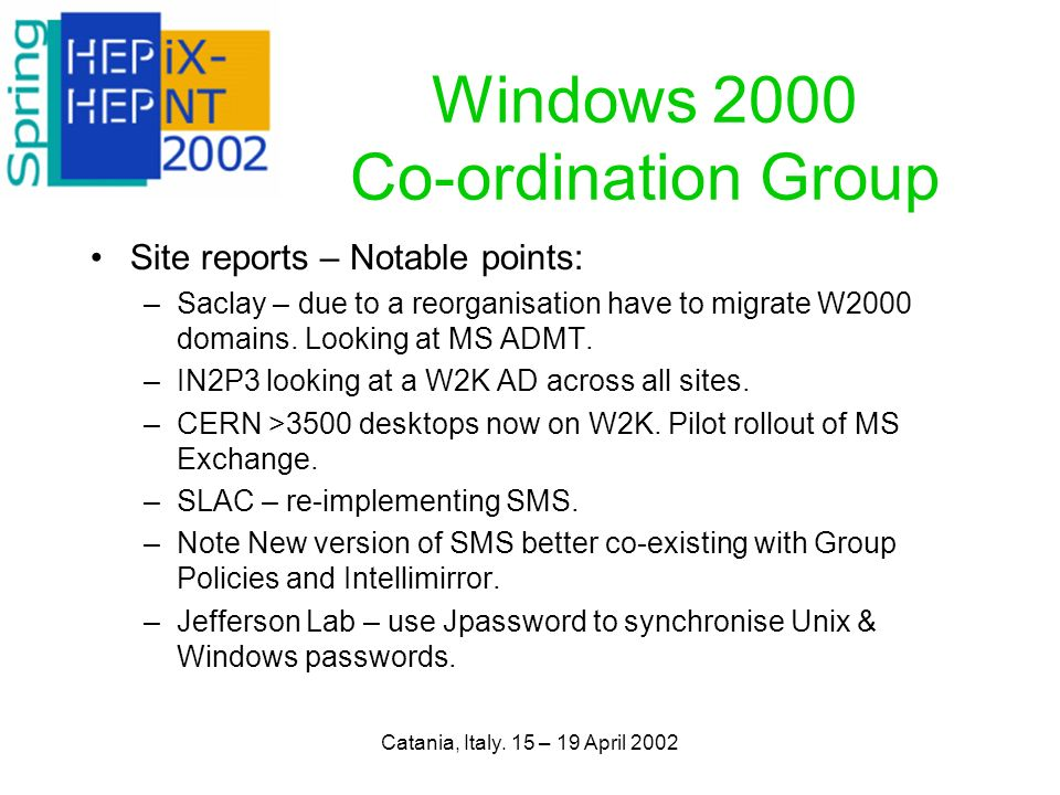 Catania, Italy. 15 – 19 April 2002 Windows 2000 Co-ordination Group Site reports – Notable points: –Saclay – due to a reorganisation have to migrate W