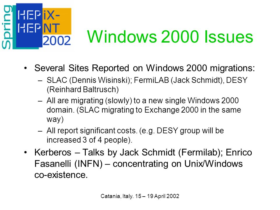 Catania, Italy. 15 – 19 April 2002 Windows 2000 Issues Several Sites Reported on Windows 2000 migrations: –SLAC (Dennis Wisinski); FermiLAB (Jack Schm