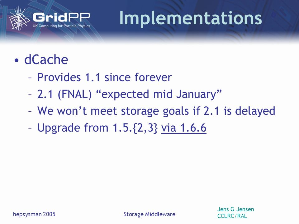 Jens G Jensen CCLRC/RAL hepsysman 2005Storage Middleware Implementations dCache –Provides 1.1 since forever –2.1 (FNAL) expected mid January –We wont meet storage goals if 2.1 is delayed –Upgrade from 1.5.{2,3} via 1.6.6
