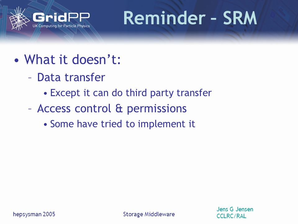 Jens G Jensen CCLRC/RAL hepsysman 2005Storage Middleware Reminder – SRM What it doesnt: –Data transfer Except it can do third party transfer –Access control & permissions Some have tried to implement it