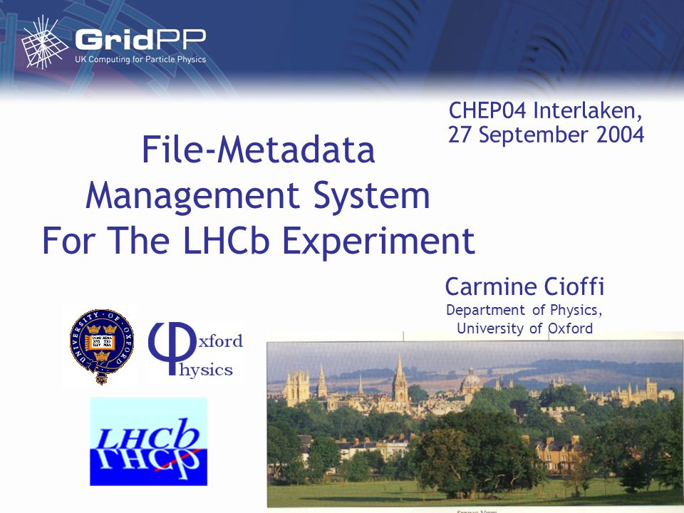 File-Metadata Management System For The LHCb Experiment Carmine Cioffi Department of Physics, University of Oxford CHEP04 Interlaken, 27 September 2004