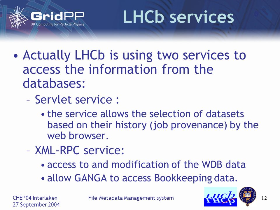 CHEP04 Interlaken 27 September 2004 File-Metadata Management system12 LHCb services Actually LHCb is using two services to access the information from the databases: –Servlet service : the service allows the selection of datasets based on their history (job provenance) by the web browser.