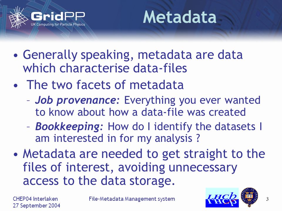 CHEP04 Interlaken 27 September 2004 File-Metadata Management system3 Metadata Generally speaking, metadata are data which characterise data-files The two facets of metadata –Job provenance: Everything you ever wanted to know about how a data-file was created –Bookkeeping: How do I identify the datasets I am interested in for my analysis .