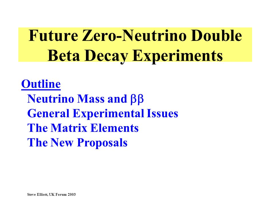 Steve Elliott, UK Forum 2003 Outline Neutrino Mass and General Experimental Issues The Matrix Elements The New Proposals Future Zero-Neutrino Double B