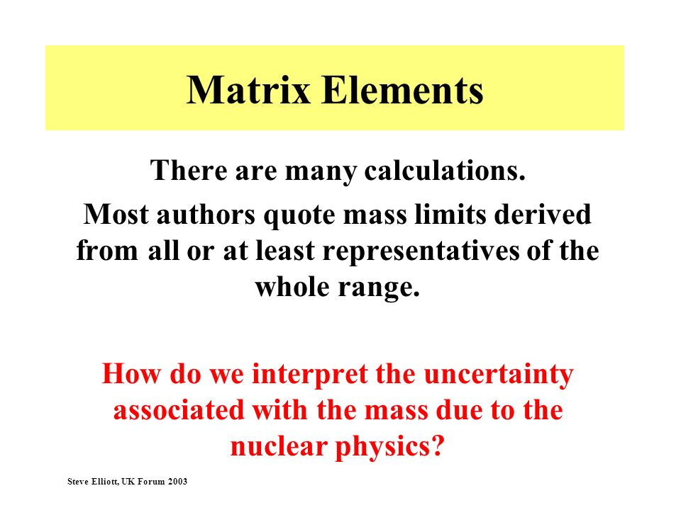 Steve Elliott, UK Forum 2003 Matrix Elements There are many calculations. Most authors quote mass limits derived from all or at least representatives