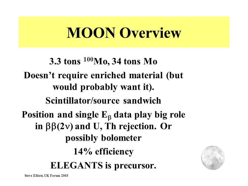 Steve Elliott, UK Forum 2003 MOON Overview 3.3 tons 100 Mo, 34 tons Mo Doesnt require enriched material (but would probably want it). Scintillator/sou