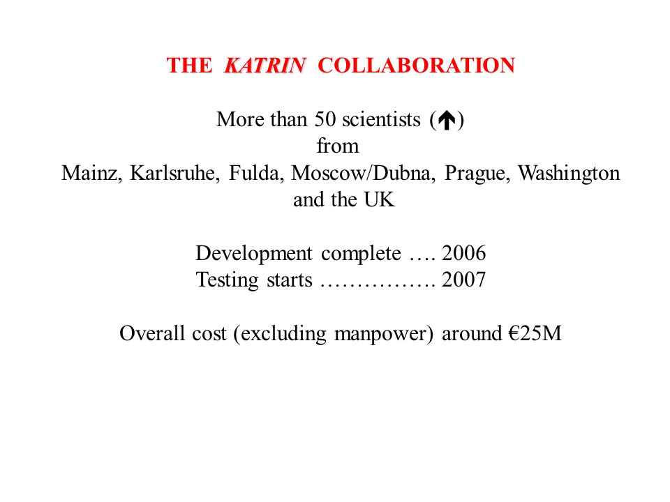 KATRIN THE KATRIN COLLABORATION More than 50 scientists ( ) from Mainz, Karlsruhe, Fulda, Moscow/Dubna, Prague, Washington and the UK Development comp